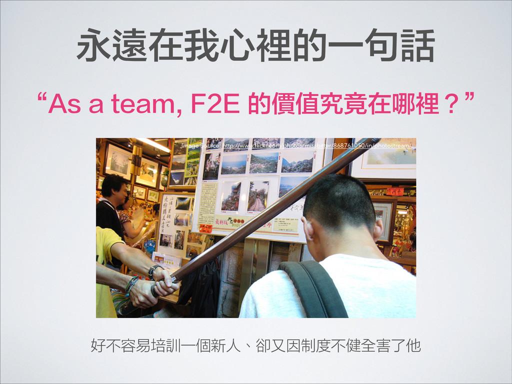 """永遠在我心裡的一句話 """"As a team, F2E 的價值究竟在哪裡?"""" 好不容易培訓一個新..."""