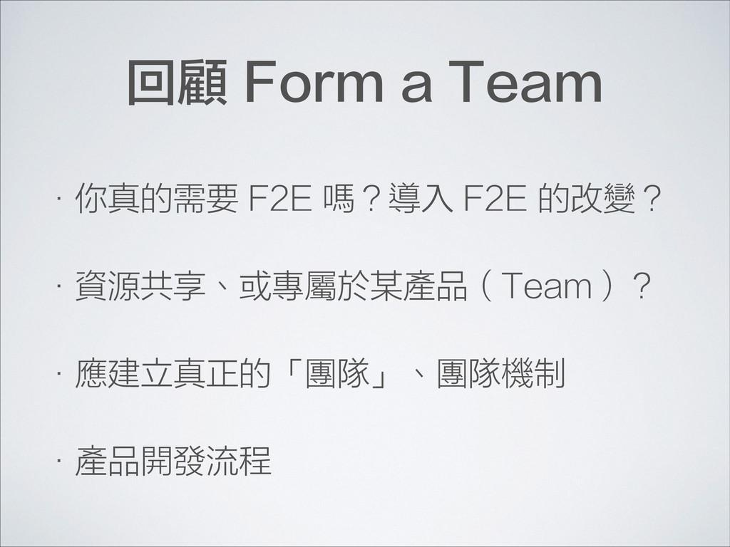 回顧 Form a Team •你真的需要 F2E 嗎?導入 F2E 的改變? •資源共享、或...