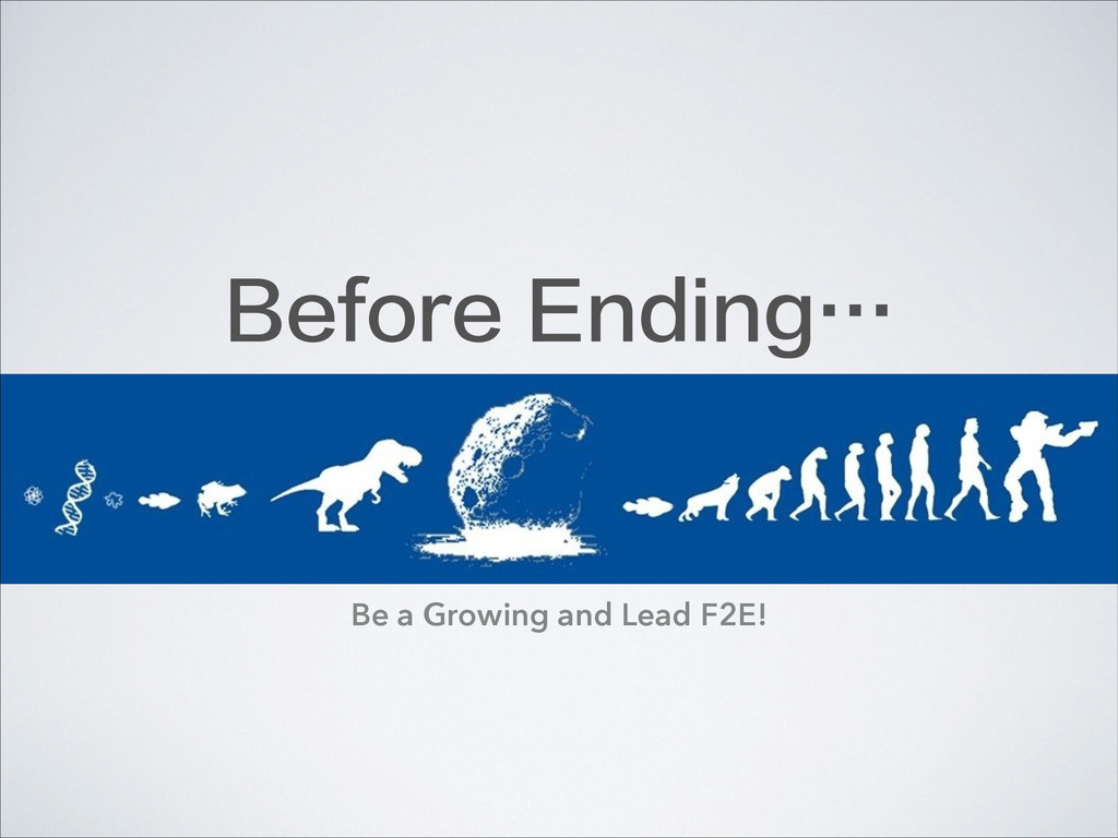 Before Ending… Be a Growing and Lead F2E!