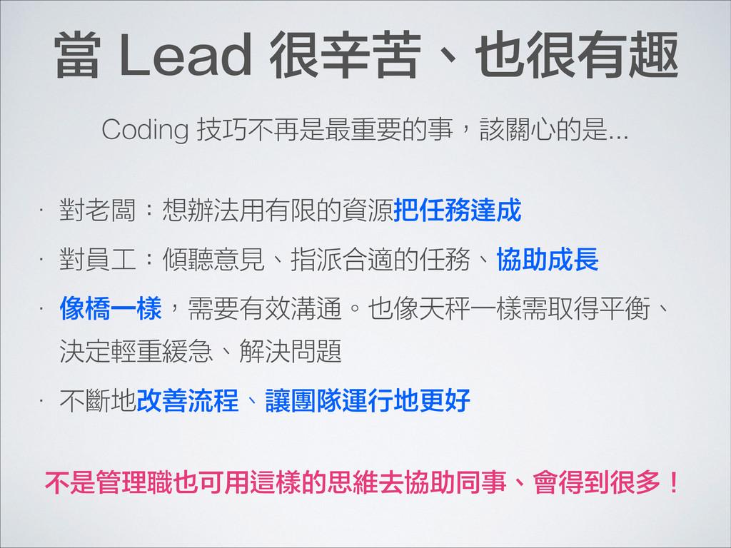 當 Lead 很辛苦、也很有趣 • 對老闆:想辦法用有限的資源把任務達成 • 對員工:傾聽意見...
