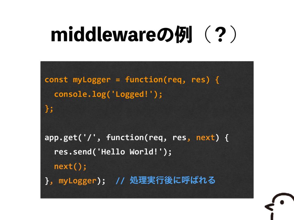 NJEEMFXBSFͷྫʢʁʣ const myLogger = function(req,...