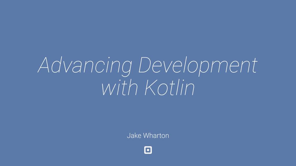 Advancing Development with Kotlin Jake Wharton
