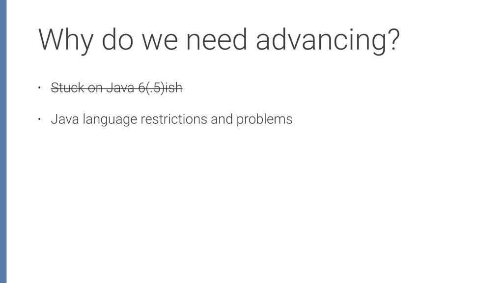 Why do we need advancing? • Stuck on Java 6(.5)...