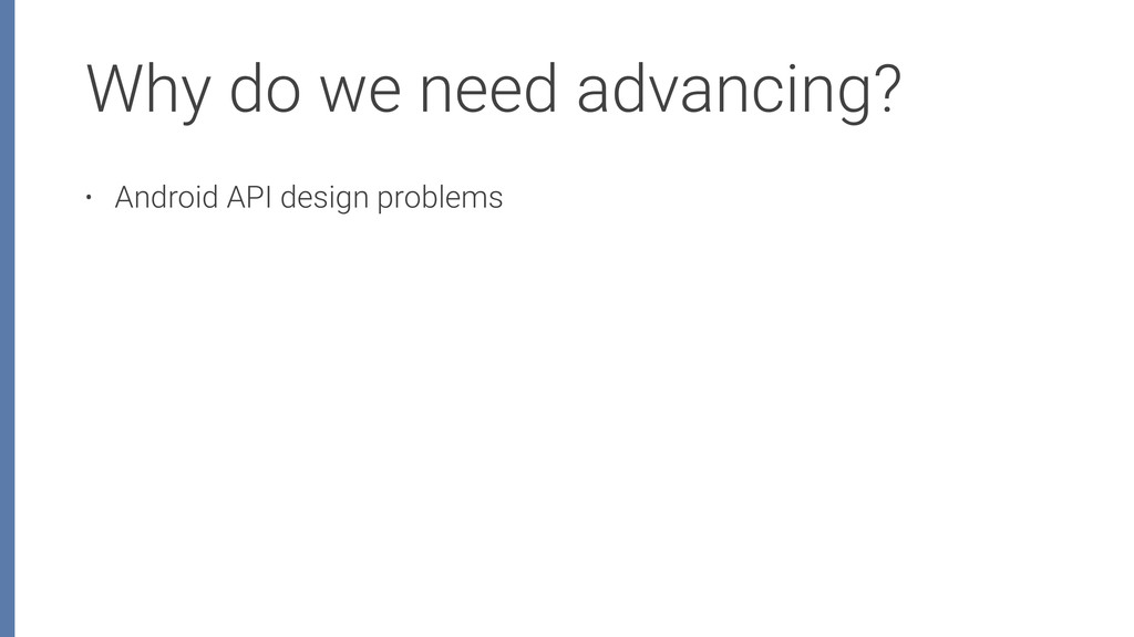Why do we need advancing? • Android API design ...