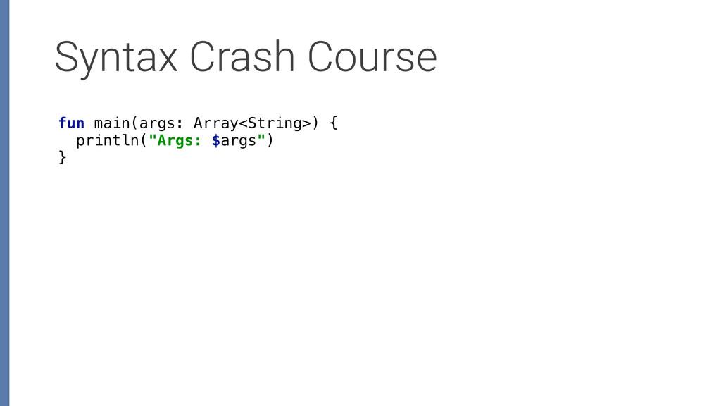 Syntax Crash Course fun main(args: Array<String...