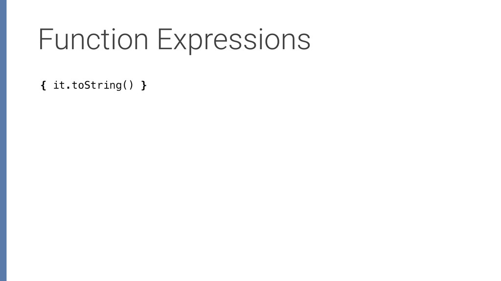 Function Expressions { it.toString() }