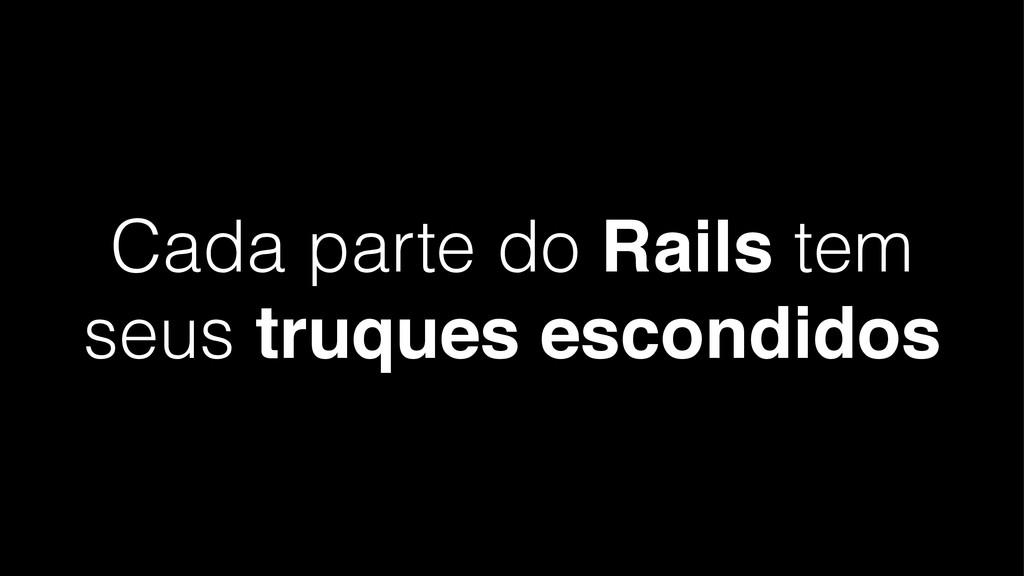 Cada parte do Rails tem seus truques escondidos