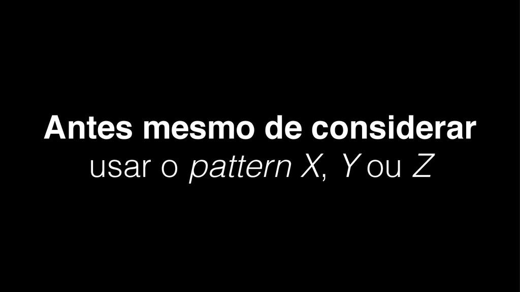 Antes mesmo de considerar usar o pattern X, Y o...