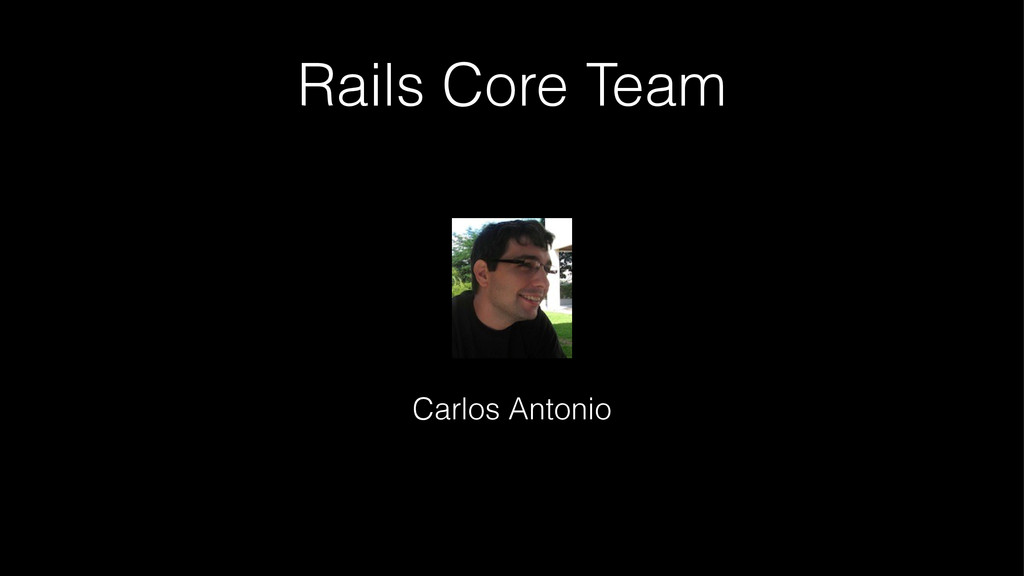Rails Core Team ! Carlos Antonio