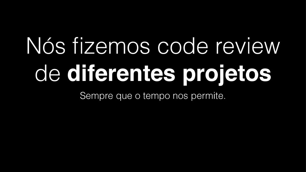 Nós fizemos code review de diferentes projetos S...