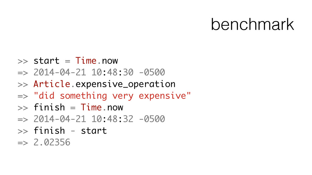 benchmark >> start = Time.now => 2014-04-21 10:...