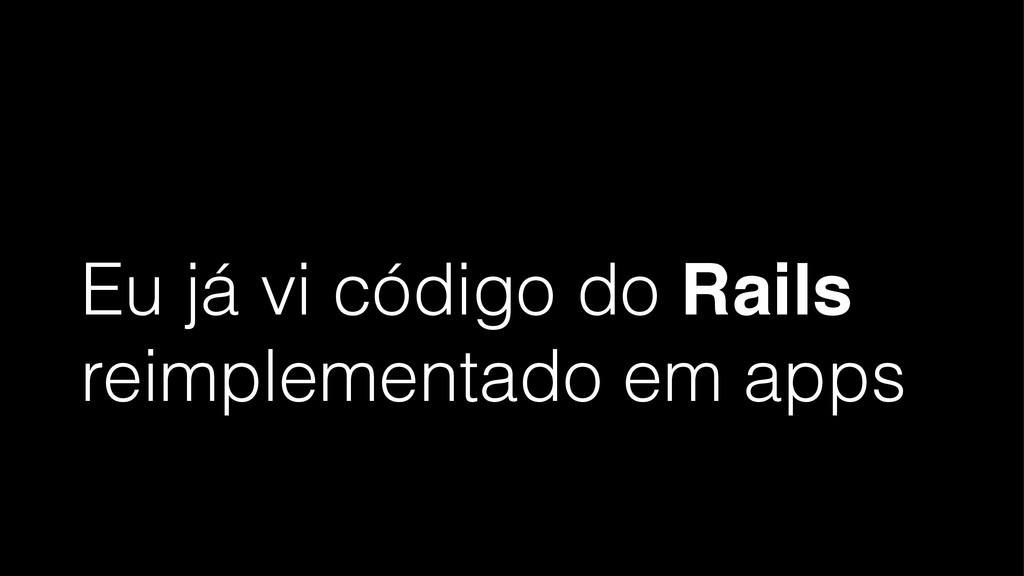 Eu já vi código do Rails reimplementado em apps
