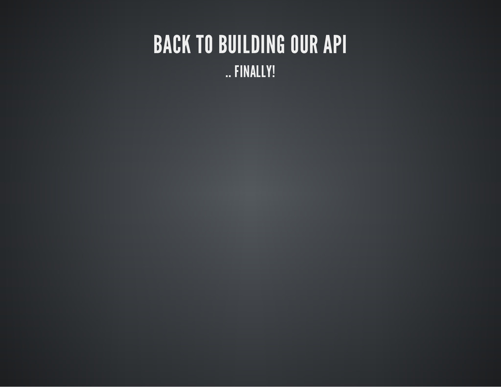 BACK TO BUILDING OUR API .. FINALLY!