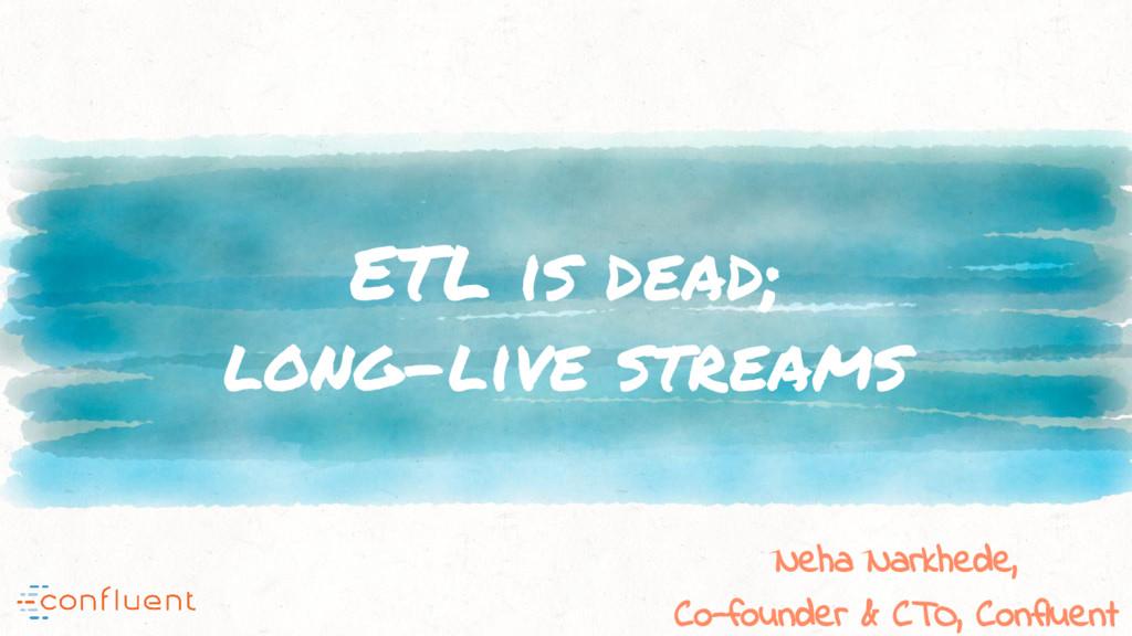 ETL is dead; long-live streams Neha Narkhede, C...
