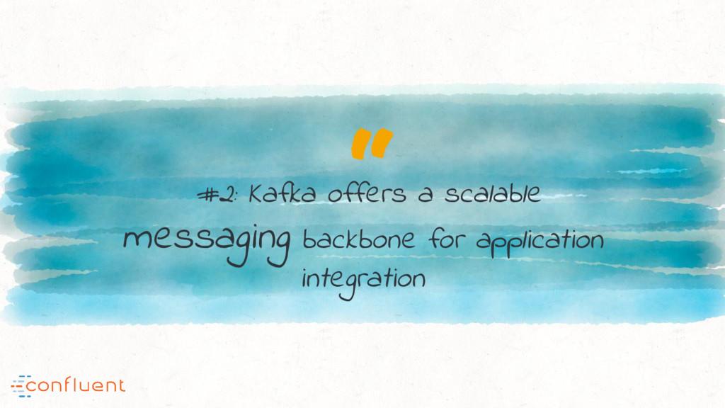 """"""" #2: Kafka offers a scalable messaging backbon..."""