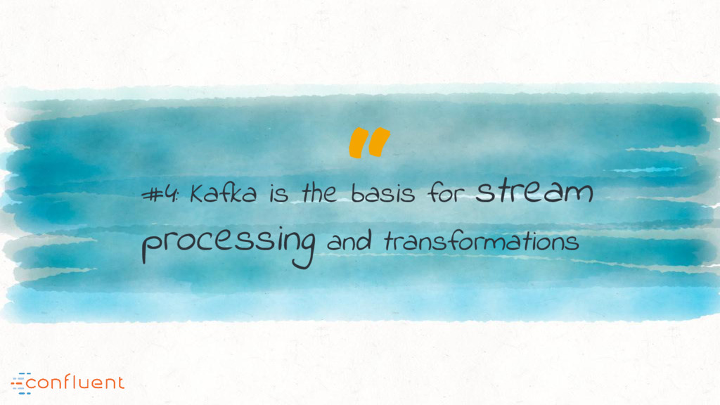 """ #4: Kafka is the basis for stream processing ..."