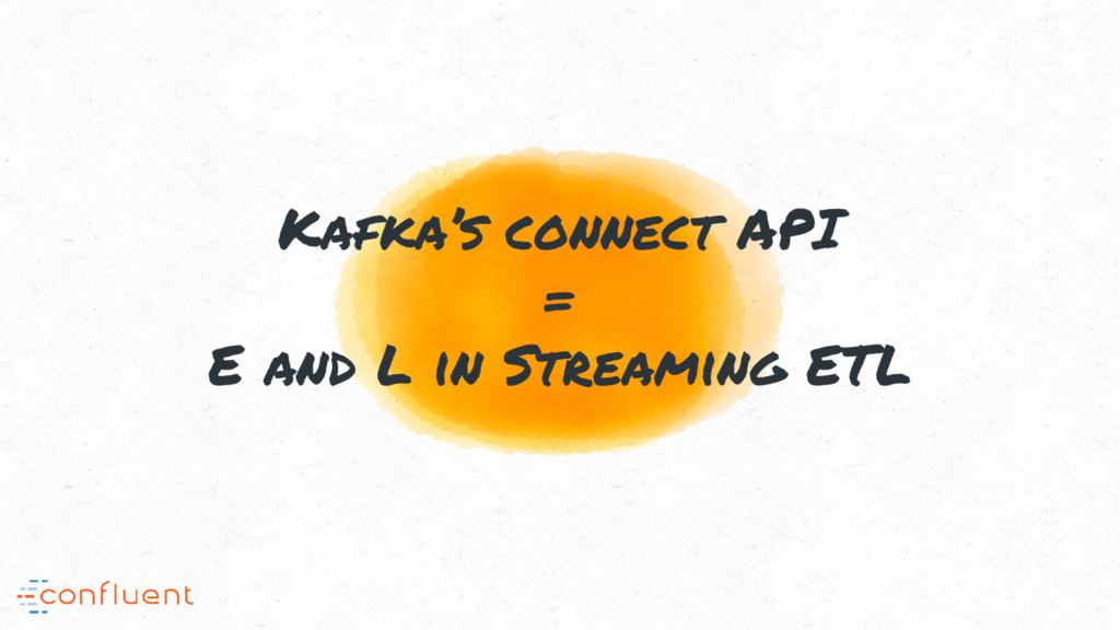 Kafka's connect API = E and L in Streaming ETL