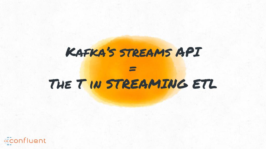 Kafka's streams API = The T in STREAMING ETL