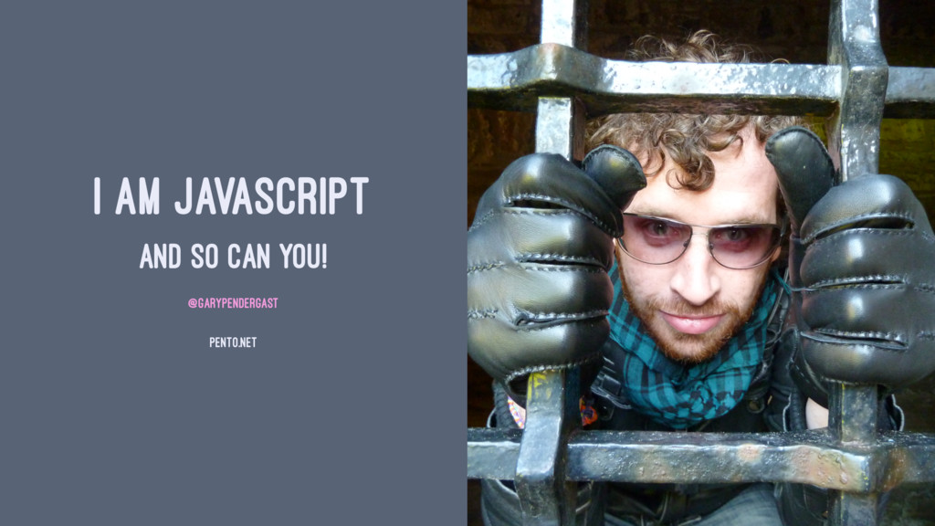 I AM JAVASCRIPT AND SO CAN YOU! @GARYPENDERGAST...