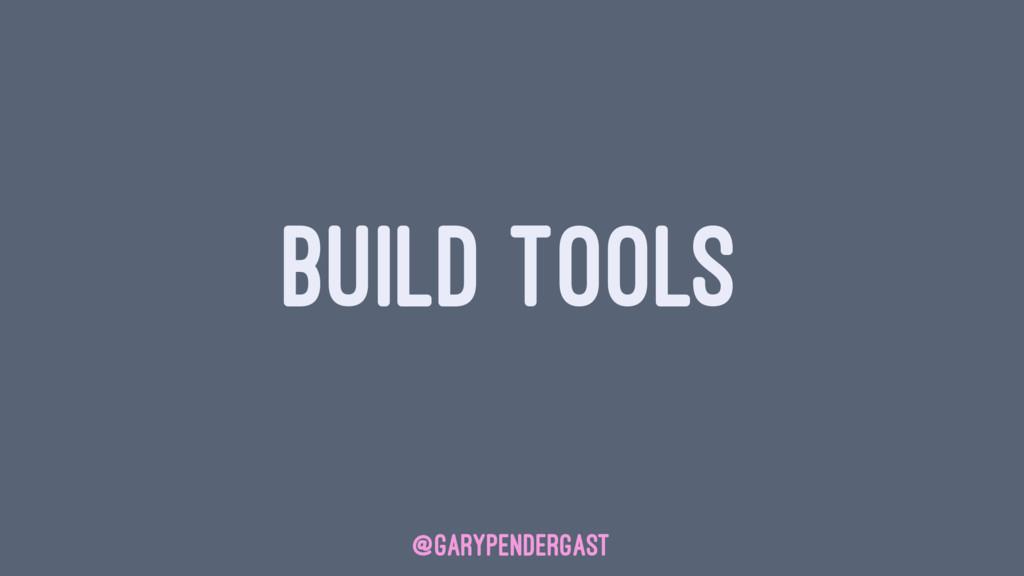 BUILD TOOLS @GARYPENDERGAST