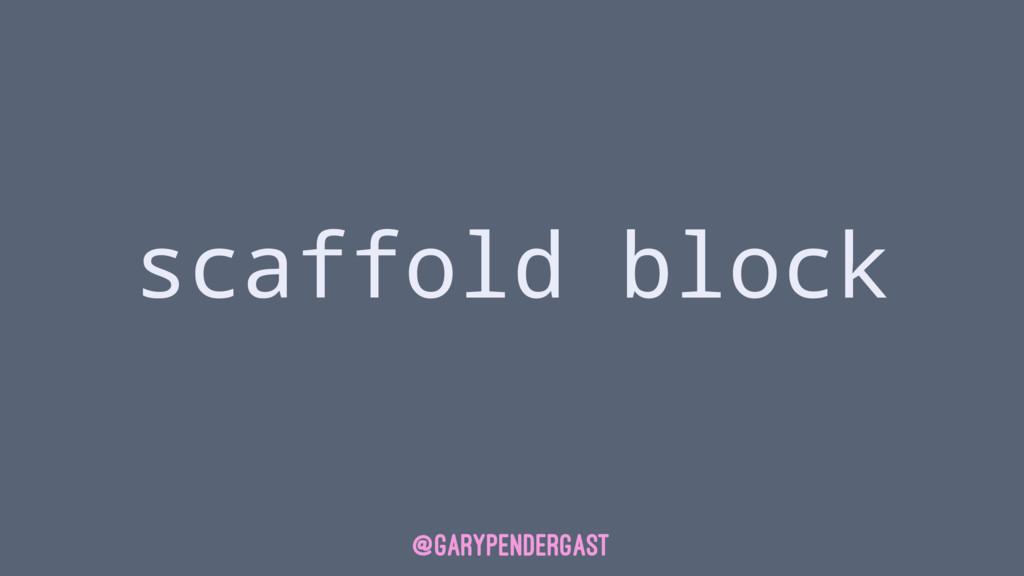 scaffold block @GARYPENDERGAST