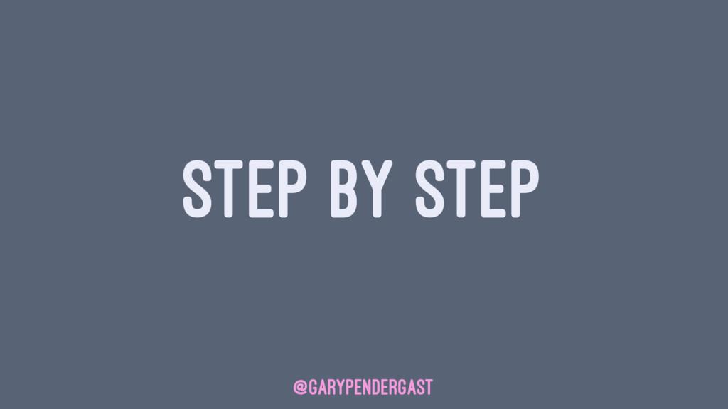 STEP BY STEP @GARYPENDERGAST