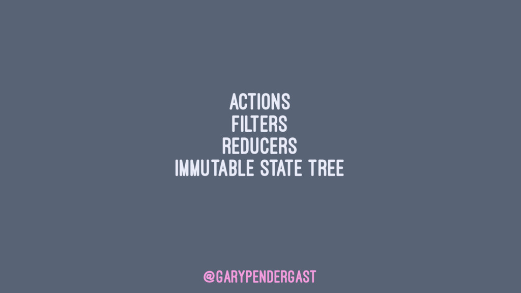 Actions Filters Reducers Immutable state tree @...