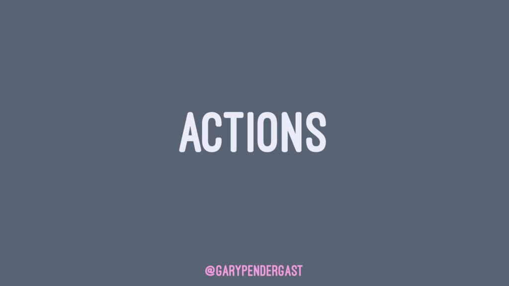 ACTIONS @GARYPENDERGAST