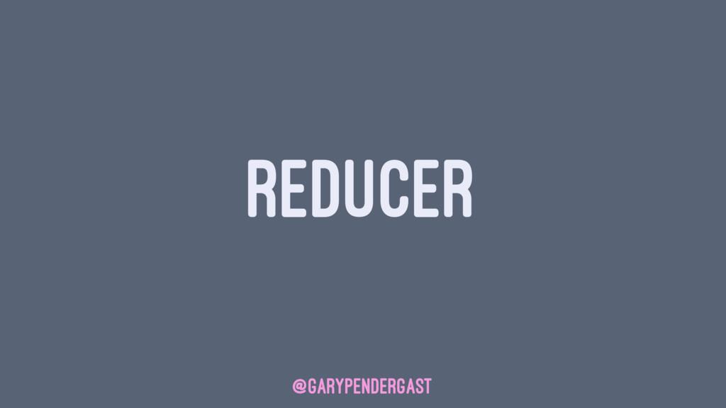 REDUCER @GARYPENDERGAST