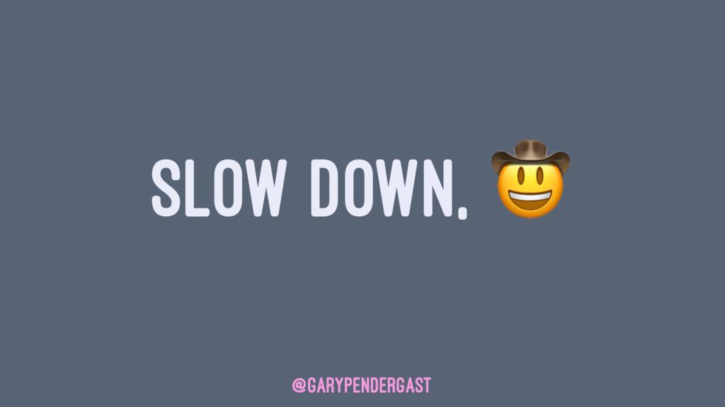 SLOW DOWN, @GARYPENDERGAST