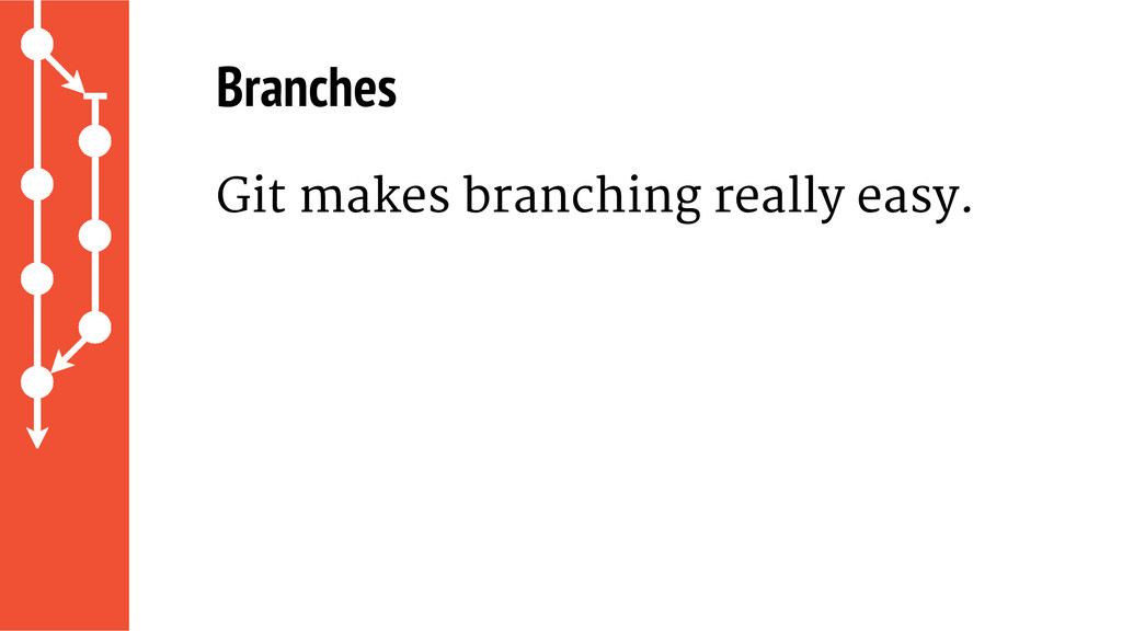 Branches Git makes branching really easy.