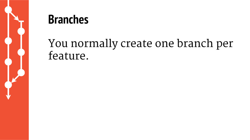 Branches You normally create one branch per fea...