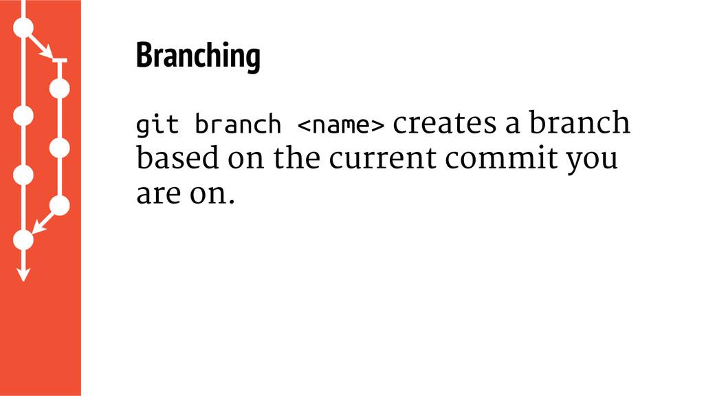Branching git branch <name> creates a branch ba...