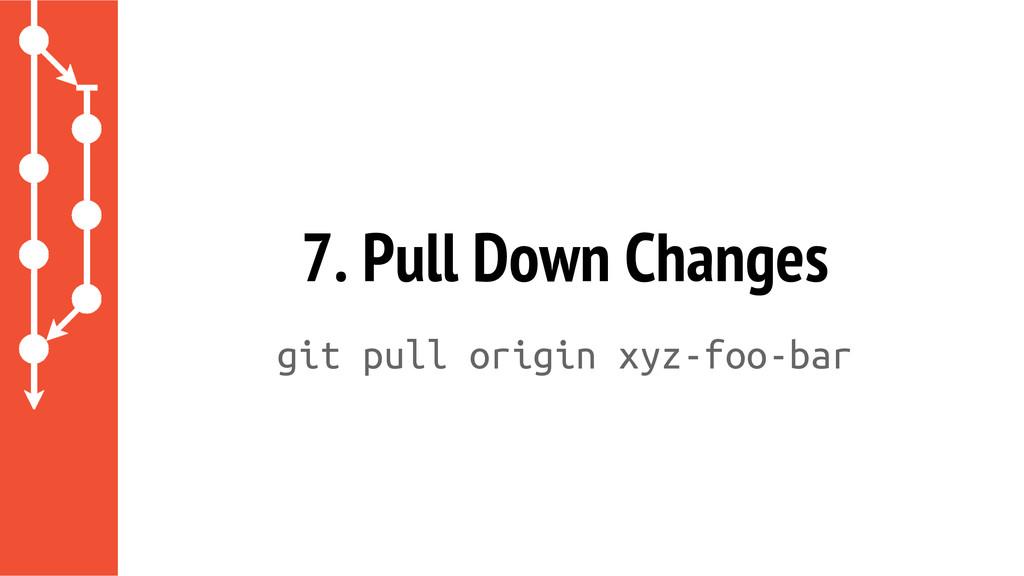 7. Pull Down Changes git pull origin xyz-foo-bar