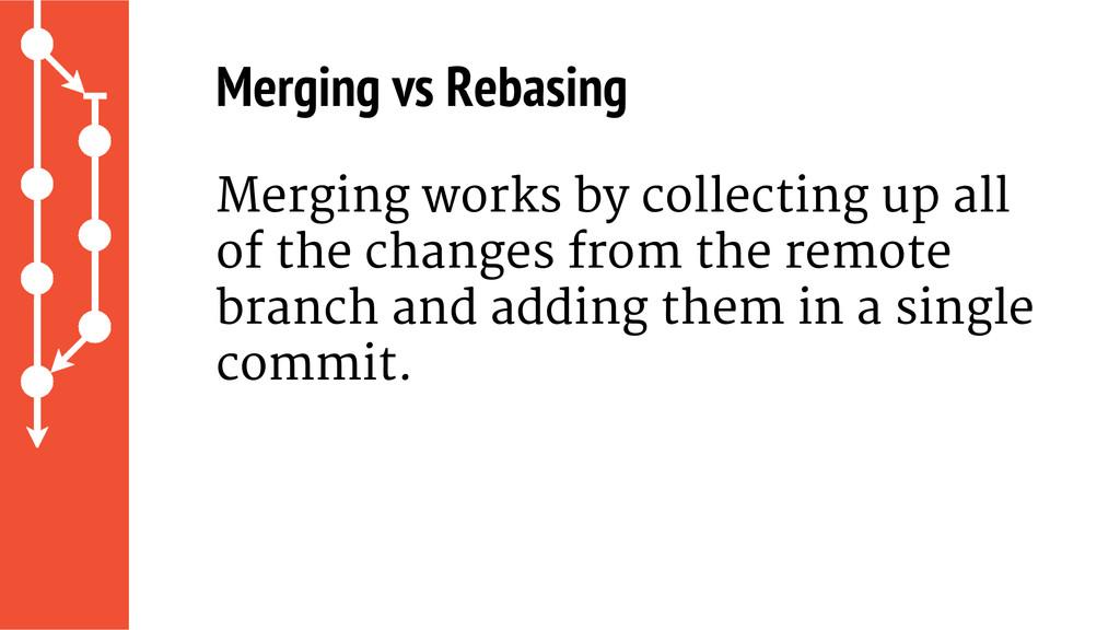 Merging vs Rebasing Merging works by collecting...