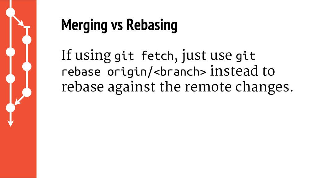 Merging vs Rebasing If using git fetch, just us...