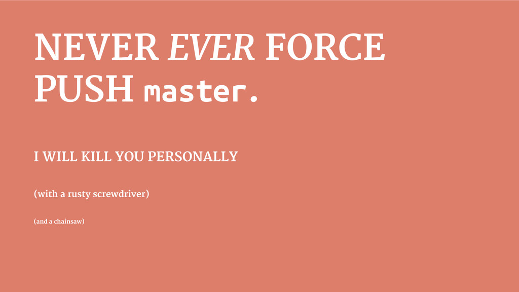 NEVER EVER FORCE PUSH master. I WILL KILL YOU P...