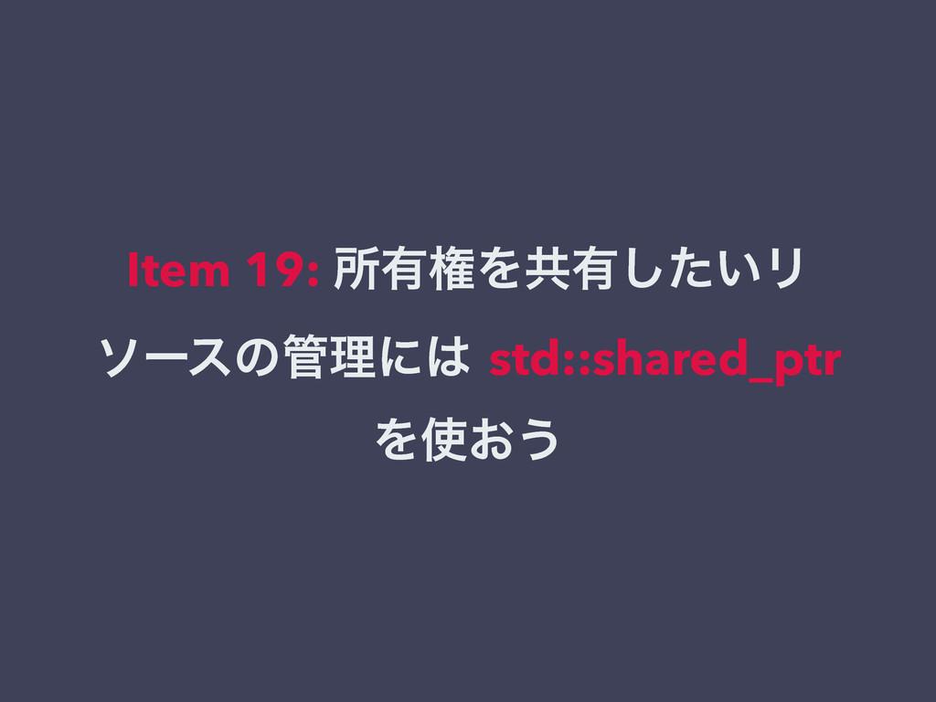 Item 19: ॴ༗ݖΛڞ༗͍ͨ͠Ϧ ιʔεͷཧʹ std::shared_ptr Λ...