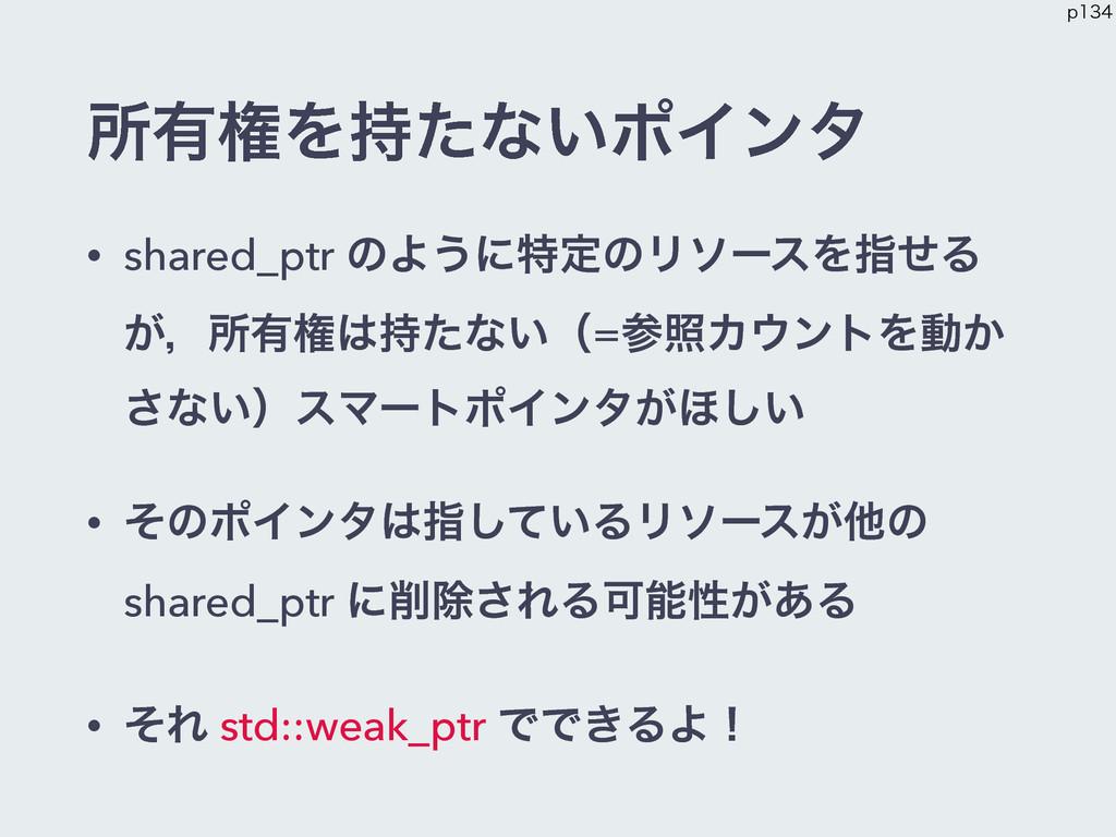 ॴ༗ݖΛͨͳ͍ϙΠϯλ • shared_ptr ͷΑ͏ʹಛఆͷϦιʔεΛࢦͤΔ ͕ɼॴ༗ݖ...