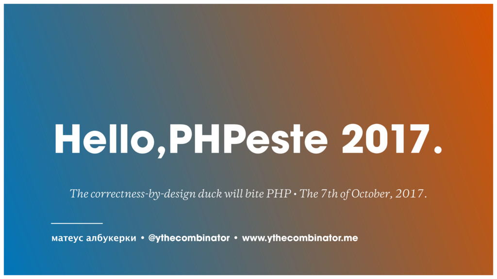Hello,PHPeste 2017. The correctness-by-design d...