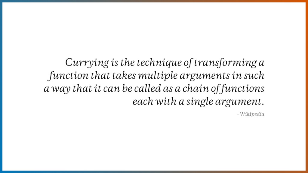 Currying is the technique of transforming a fun...