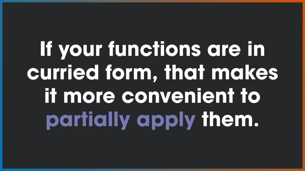 If your functions are in curried form, that mak...