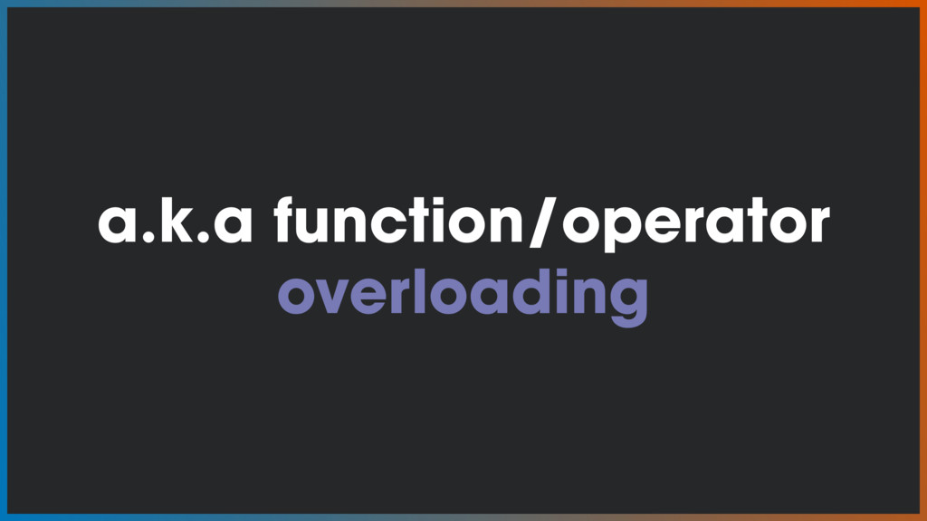 a.k.a function/operator overloading