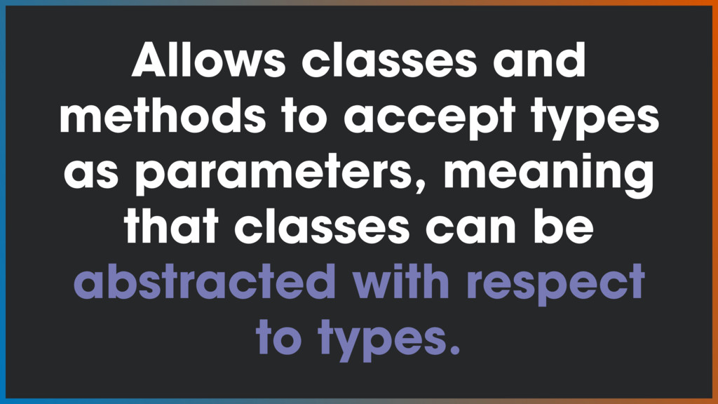 Allows classes and methods to accept types as p...
