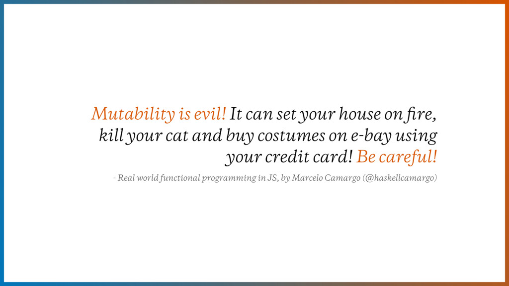 Mutability is evil! It can set your house on fir...