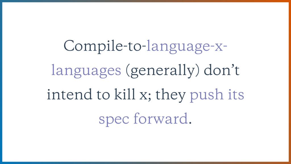 Compile-to-language-x- languages (generally) do...