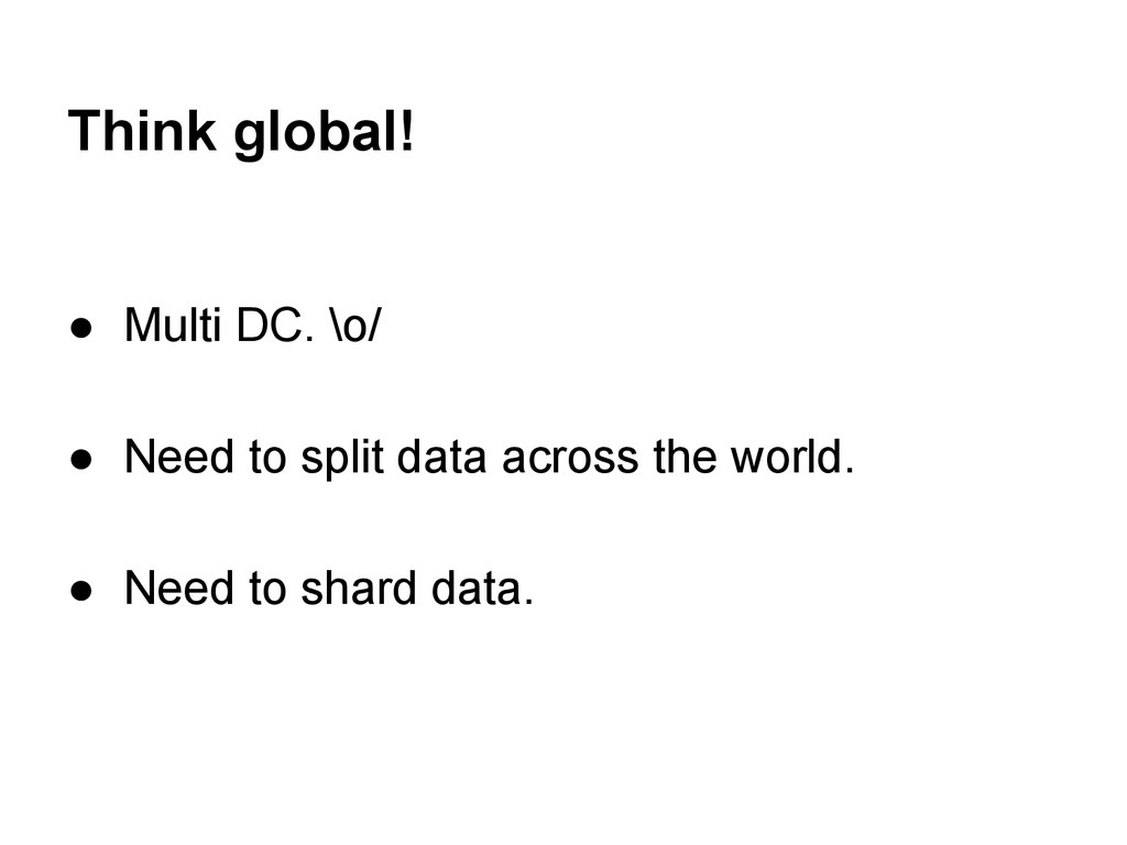 Think global! ● Multi DC. \o/ ● Need to split d...