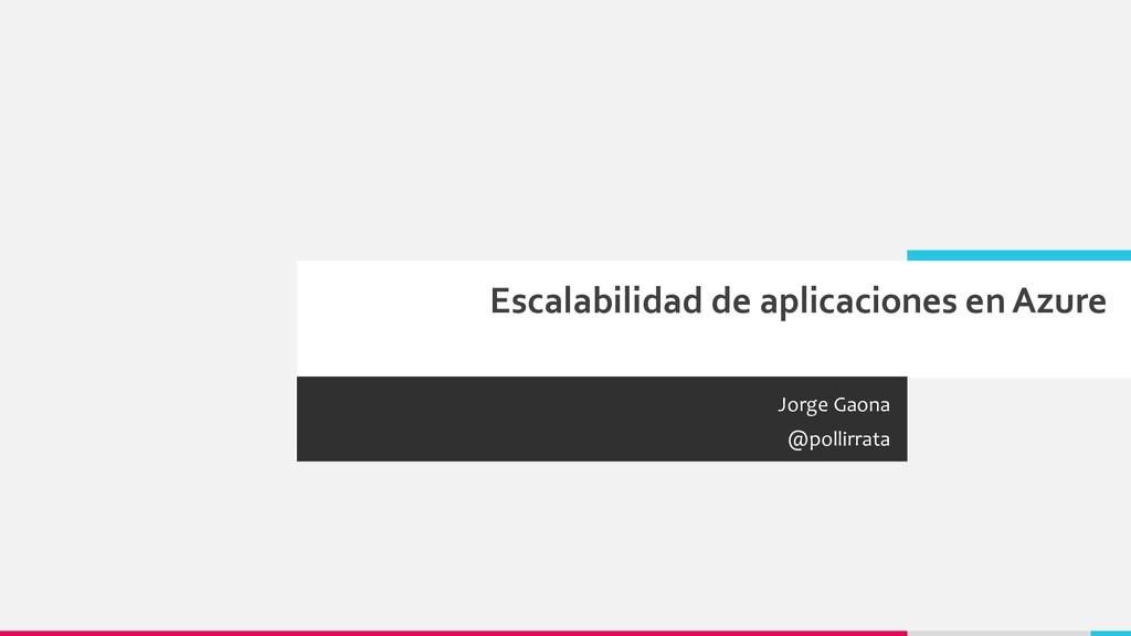 Escalabilidad de aplicaciones en Azure Jorge Ga...
