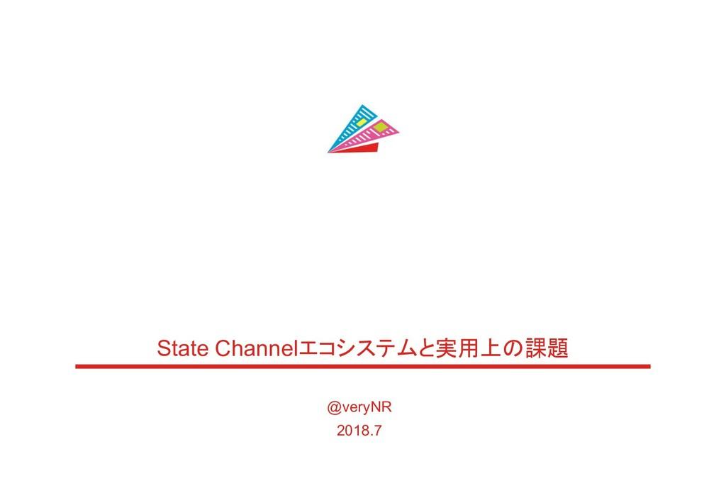 State Channelエコシステムと実用上の課題 @veryNR 2018.7