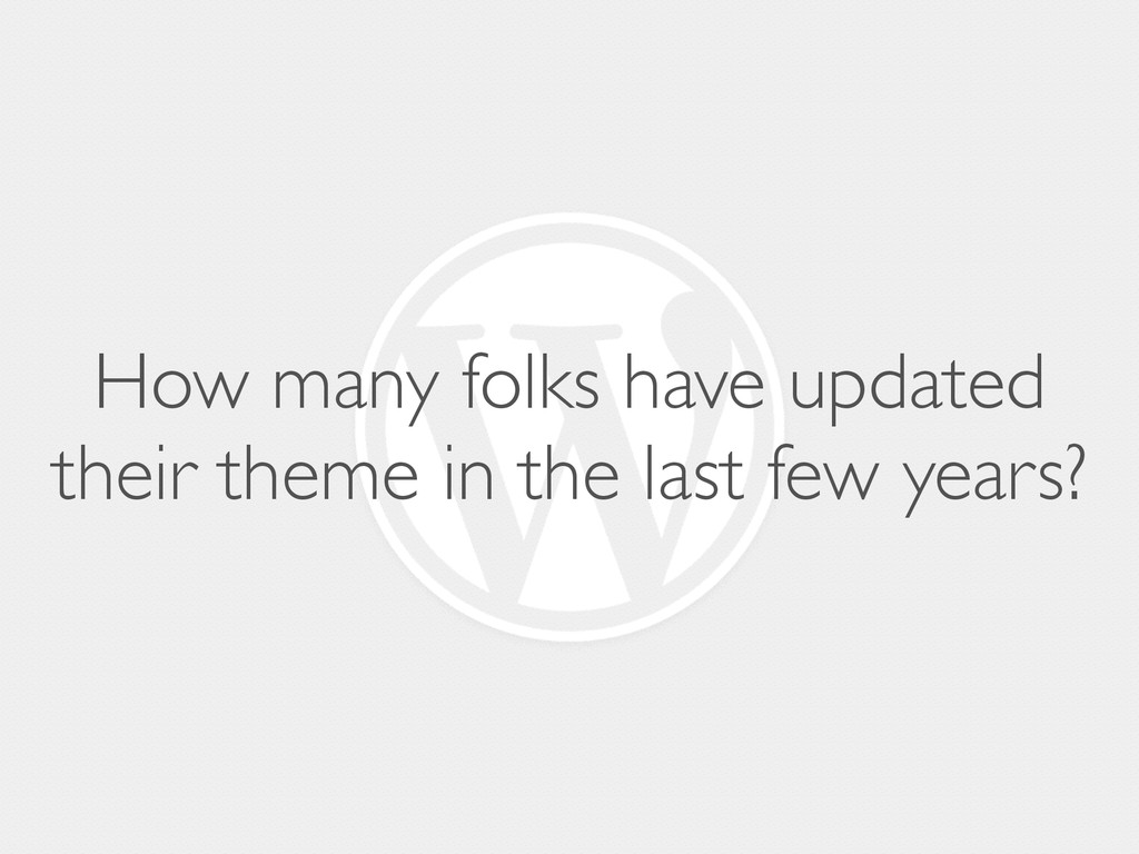 How many folks have updated their theme in the ...